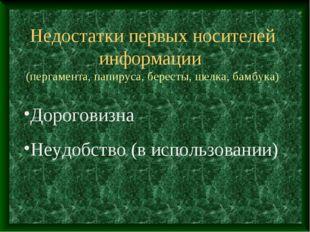 Недостатки первых носителей информации (пергамента, папируса, бересты, шелка,