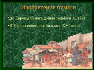 Изобретение бумаги До Европы бумага дошла только в XI веке В России появилась