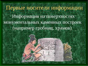 Первые носители информации Информация на поверхностях монументальных каменных