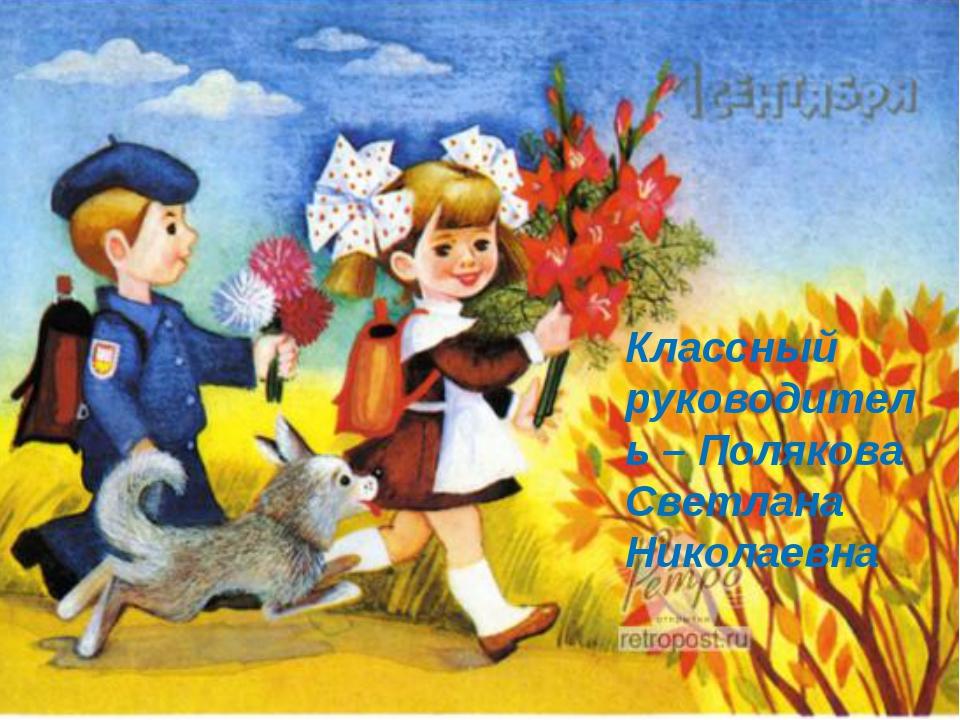 Классный руководитель – Полякова Светлана Николаевна