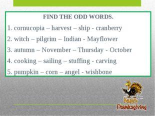 FIND THE ODD WORDS. 1. cornucopia – harvest – ship - cranberry 2. witch – pil