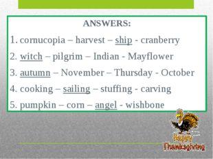 ANSWERS: 1. cornucopia – harvest – ship - cranberry 2. witch – pilgrim – Indi
