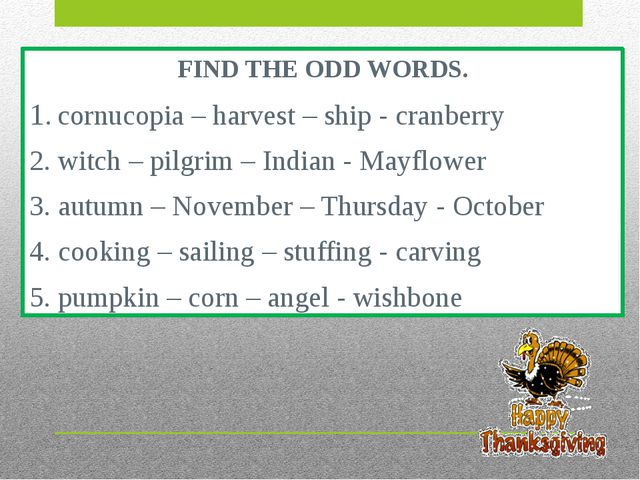 FIND THE ODD WORDS. 1. cornucopia – harvest – ship - cranberry 2. witch – pil...