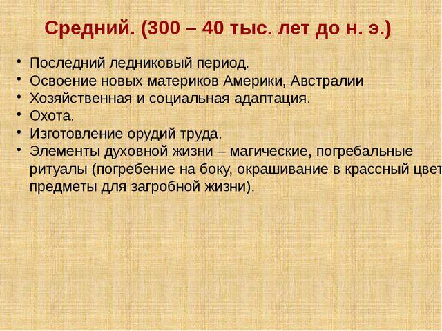 Средний. (300 – 40 тыс. лет до н. э.) Последний ледниковый период. Освоение н...