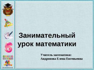 Занимательный урок математики Учитель математики: Андронова Елена Евгеньевна