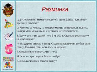 Разминка 1.У Серёжиной мамы трое детей: Петя, Маша. Как зовут третьего ребёнк