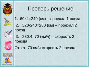 Проверь решение 1. 60х4=240 (км) – проехал 1 поезд 2. 520-240=280 (км) – прое