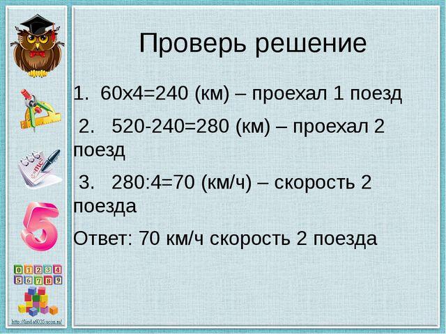 Проверь решение 1. 60х4=240 (км) – проехал 1 поезд 2. 520-240=280 (км) – прое...