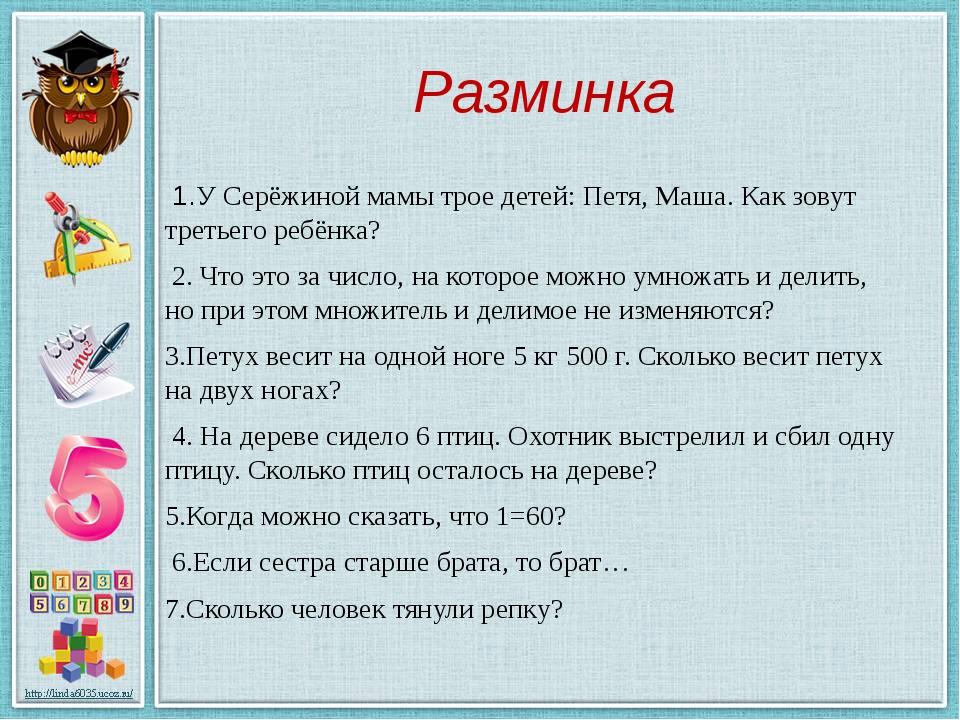 Разминка 1.У Серёжиной мамы трое детей: Петя, Маша. Как зовут третьего ребёнк...