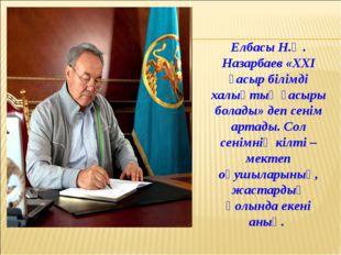 Елбасы Н.Ә. Назарбаев «ХХІ ғасыр білімді халықтың ғасыры болады» деп сенім ар