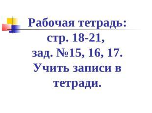 Рабочая тетрадь: стр. 18-21, зад. №15, 16, 17. Учить записи в тетради.