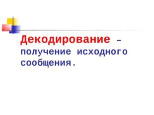 Декодирование –получение исходного сообщения.