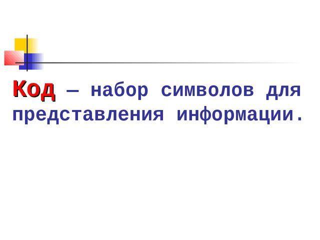 Код — набор символов для представления информации.
