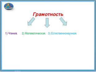 Грамотность 1) Чтения. 2) Математическая. 3) Естественнонаучная.