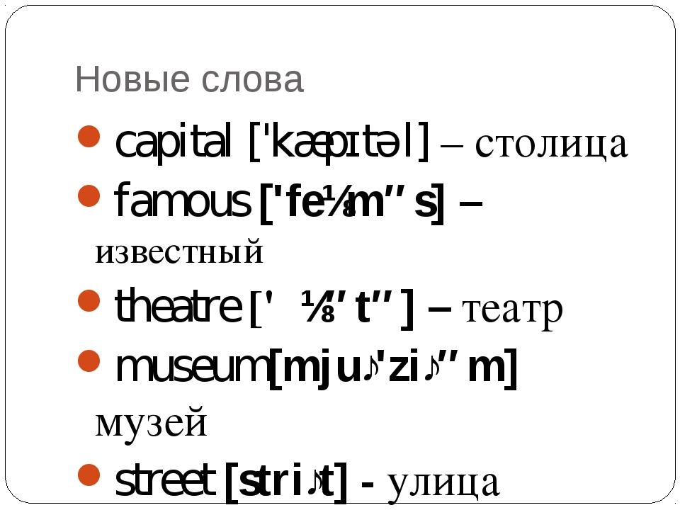 Новые слова capital ['kæpɪtəl] – столица famous ['feɪməs] – известный theatre...