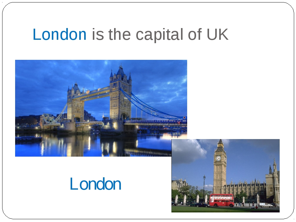 London is the capital of UK London