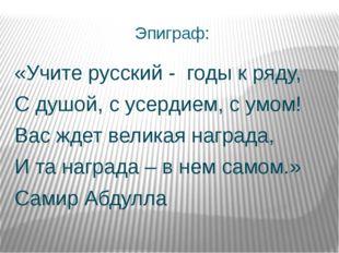 Эпиграф: «Учите русский - годы к ряду, С душой, с усердием, с умом! Вас ждет