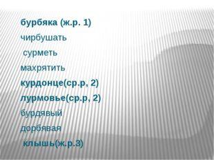 бурбяка (ж.р. 1) чирбушать сурметь махрятить курдонце(ср.р, 2) лурмовье(ср.р,