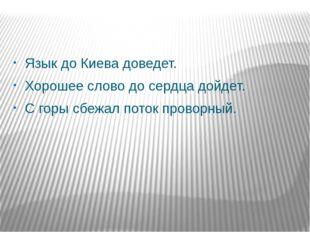 Язык до Киева доведет. Хорошее слово до сердца дойдет. С горы сбежал поток п