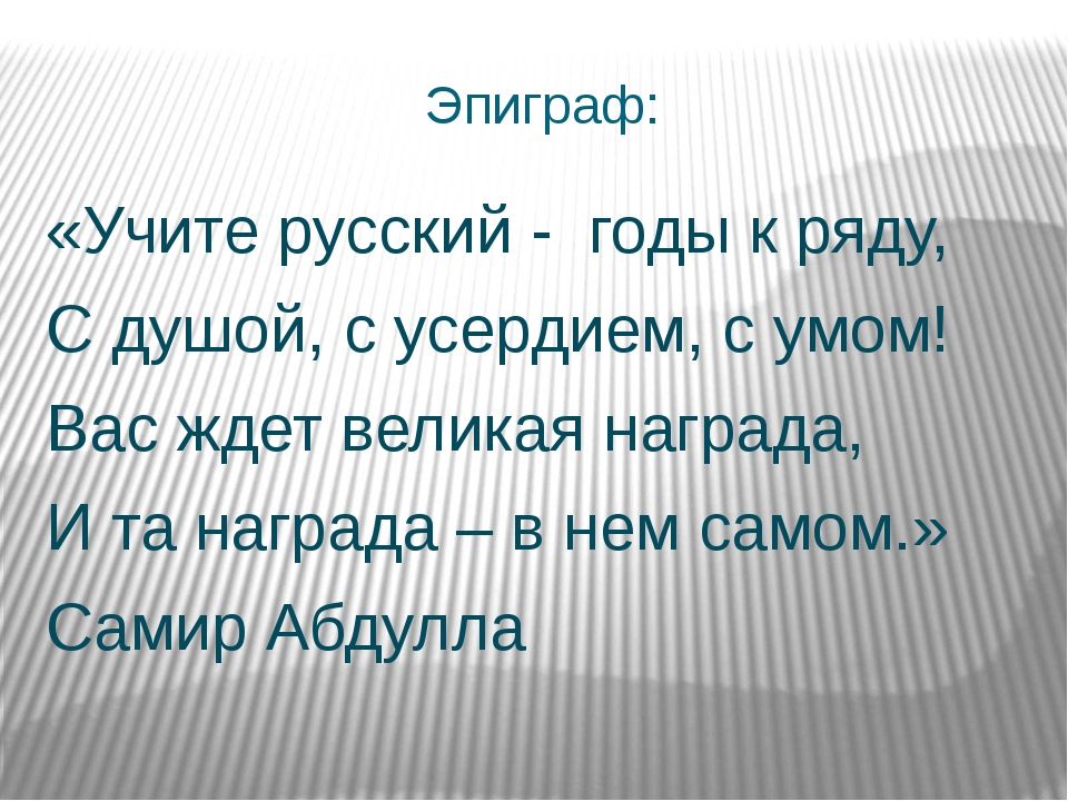 Эпиграф: «Учите русский - годы к ряду, С душой, с усердием, с умом! Вас ждет...