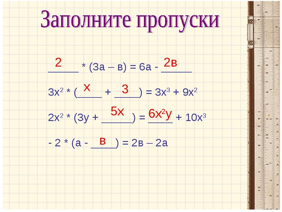 _____ * (3а – в) = 6а - _____ 3х2 * (____ + ____) = 3х3 + 9х2 2х2 * (3у + ___...