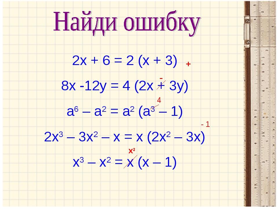 2х + 6 = 2 (х + 3) 8х -12у = 4 (2х + 3у) а6 – а2 = а2 (а3 – 1) 2х3 – 3х2 – х...