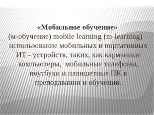 «Мобильное обучение» (м-обучение) mobile learning (m-learning) – использовани