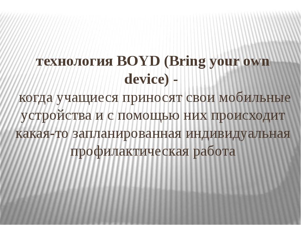 технологияBOYD (Bring your own device) - когда учащиеся приносят свои мобиль...