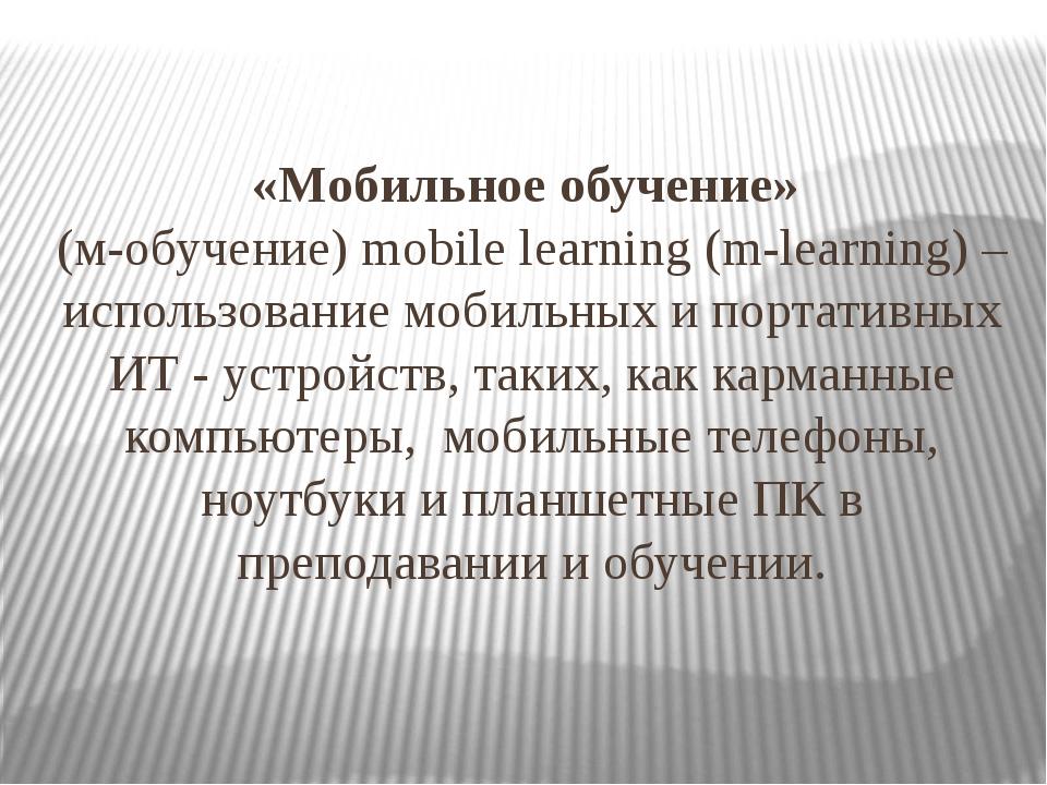 «Мобильное обучение» (м-обучение) mobile learning (m-learning) – использовани...