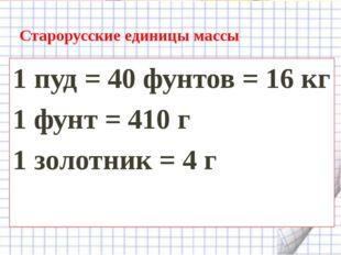 Старорусские единицы массы 1 пуд = 40 фунтов = 16 кг 1 фунт = 410 г 1 золотни