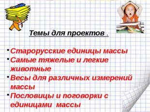 Темы для проектов . Старорусские единицы массы Самые тяжелые и легкие животн