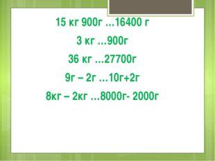 15 кг 900г …16400 г 3 кг …900г 36 кг …27700г 9г – 2г …10г+2г 8кг – 2кг …8000г