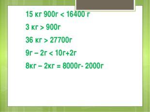 15 кг 900г < 16400 г 3 кг > 900г 36 кг > 27700г 9г – 2г < 10г+2г 8кг – 2кг =
