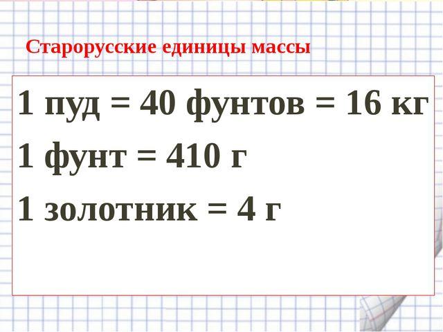 Старорусские единицы массы 1 пуд = 40 фунтов = 16 кг 1 фунт = 410 г 1 золотни...