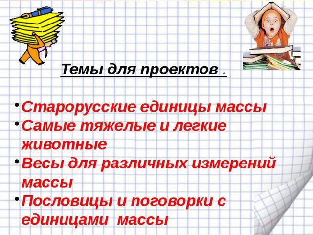 Темы для проектов . Старорусские единицы массы Самые тяжелые и легкие животн...