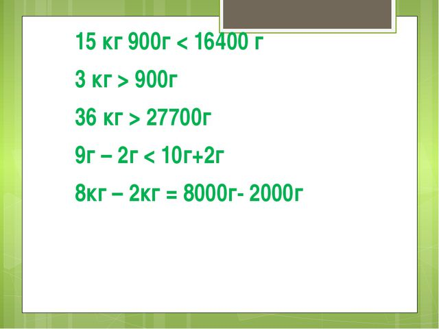 15 кг 900г < 16400 г 3 кг > 900г 36 кг > 27700г 9г – 2г < 10г+2г 8кг – 2кг =...