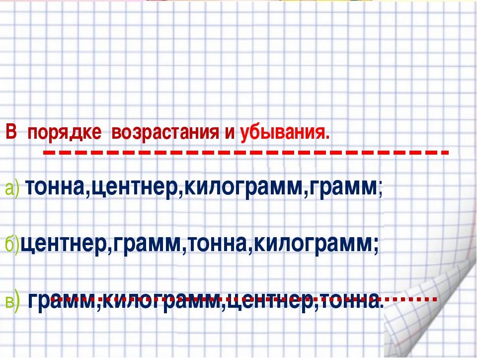 В порядке возрастания и убывания. а) тонна,центнер,килограмм,грамм; б)центне...