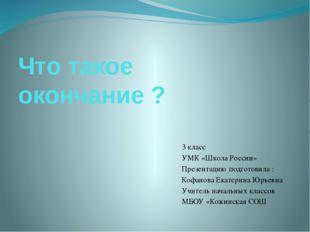 Что такое окончание ? 3 класс УМК «Школа России» Презентацию подготовила : Ко