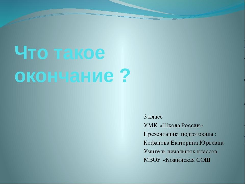 Что такое окончание ? 3 класс УМК «Школа России» Презентацию подготовила : Ко...
