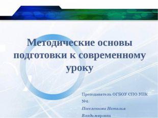 Методические основы подготовки к современному уроку Преподаватель ОГБОУ СПО