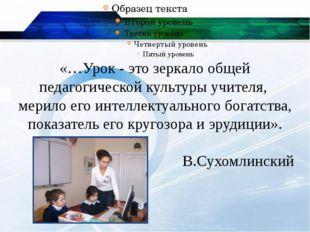 «…Урок - это зеркало общей педагогической культуры учителя, мерило его интел