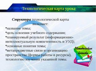 Технологическая карта урока Структура технологической карты включает: названи