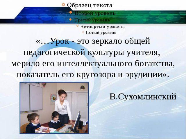 «…Урок - это зеркало общей педагогической культуры учителя, мерило его интел...
