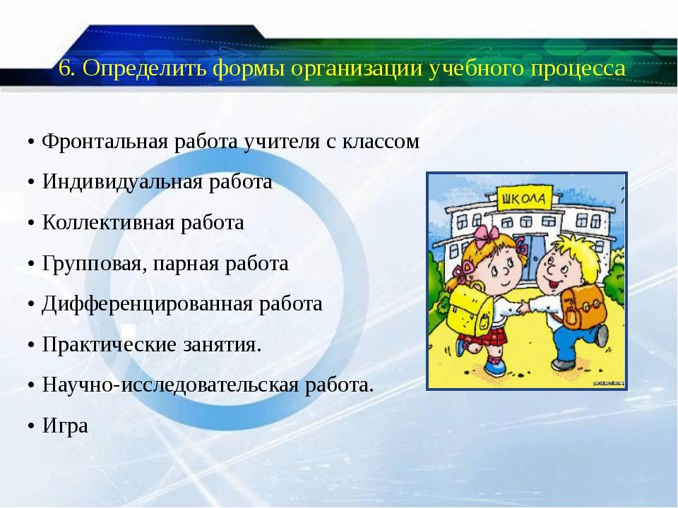 6. Определить формы организации учебного процесса • Фронтальная работа учител...