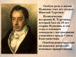 Особую роль в жизни Пушкина этих лет сыграл Николай Тургенев. Политические в