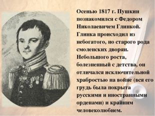 Осенью 1817г. Пушкин познакомился с Федором Николаевичем Глинкой. Глинка про
