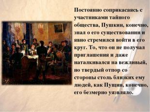 Постоянно соприкасаясь с участниками тайного общества, Пушкин, конечно, знал