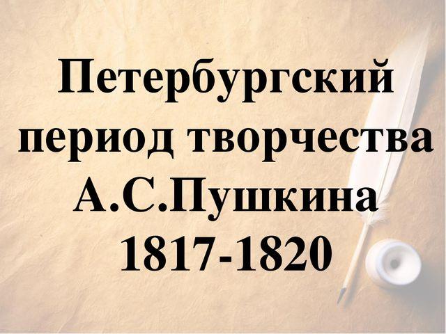 Петербургский период творчества А.С.Пушкина 1817-1820