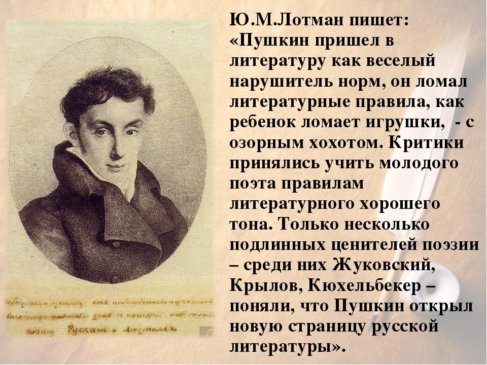 Ю.М.Лотман пишет: «Пушкин пришел в литературу как веселый нарушитель норм, он...
