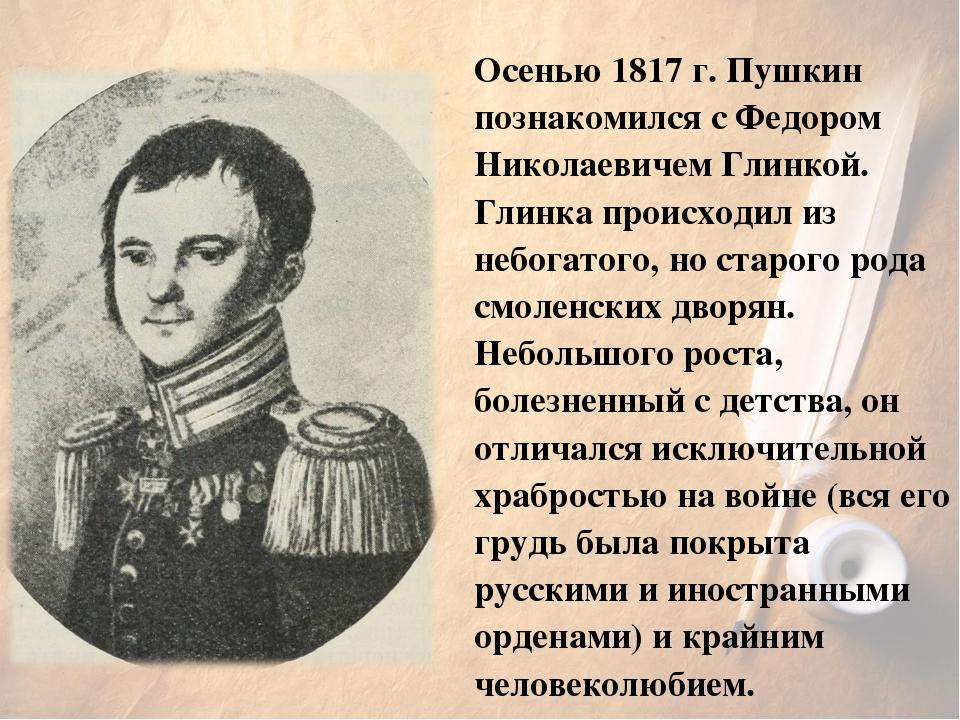 Осенью 1817г. Пушкин познакомился с Федором Николаевичем Глинкой. Глинка про...